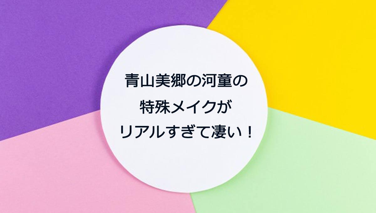 青山美郷 河童 特殊メイク