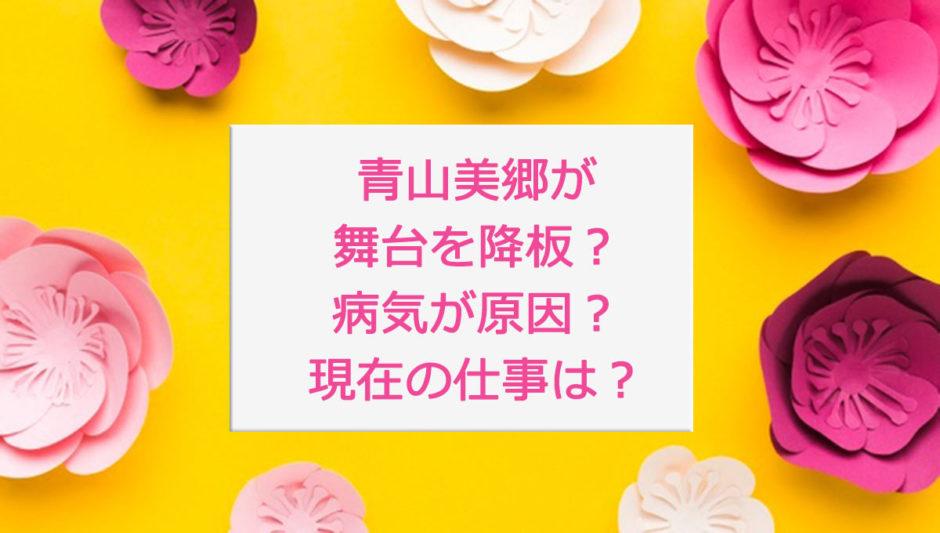 青山美郷が舞台を降板したのは病気が原因?現在の仕事は?