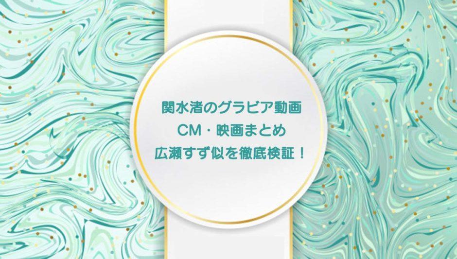 関水渚のグラビア動画 CM・映画まとめ 広瀬すず似を徹底検証!