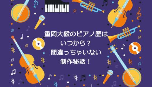 重岡大毅のピアノ歴いつから?ごめんね青春や間違っちゃいない制作秘話