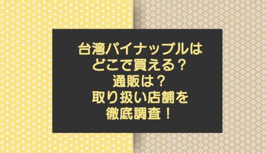 台湾パイナップルどこで買える?西友の通販?取り扱い店舗を徹底調査!