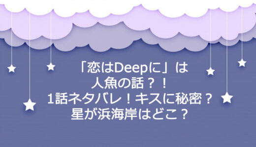 「恋はDeepに」は人魚の話⁈1話ネタバレ!キスに秘密?星が浜海岸はどこ?