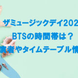 ザミュージックデイ2021のBTSの時間帯は?出演者やタイムテーブル情報!